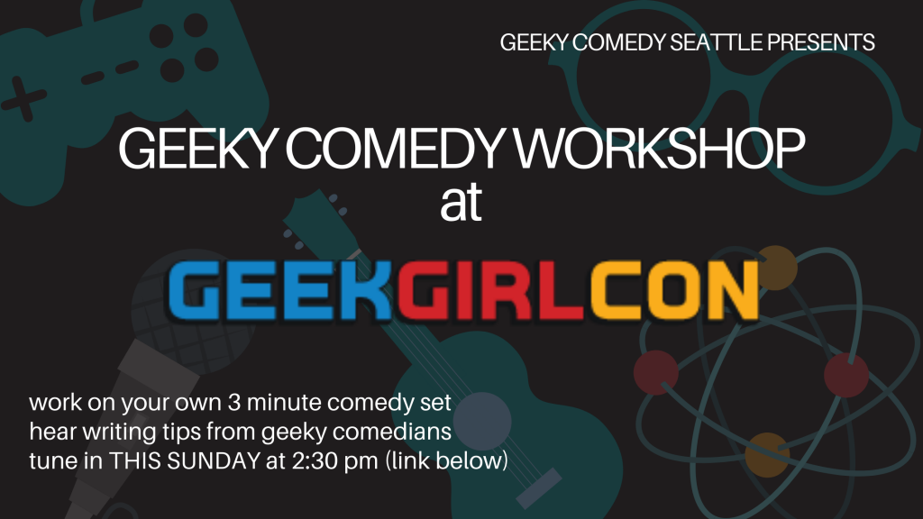 "'on a geeky background with a game controller, pair of glasses, microphone, ukulele and atom model, the text: Geeky Comedy Seattle Presents ""Geeky Comedy Seattle presents Geeky Comedy Workshout at Geek Girl Con:  work on your own 3 minute comedy set, hear writing tips from geeky comedians, tune in this sunday at 2:30 pm (link below)"""
